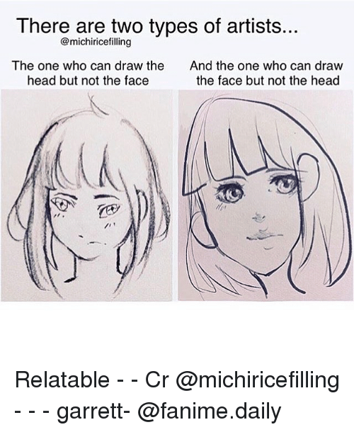 Head, Relatable, and Fandom: There are two types of artists..  @michirice filling  The one who can draw the  And the one who can draw  head but not the face  the face but not the head Relatable - - Cr @michiricefilling - - - garrett- @fanime.daily
