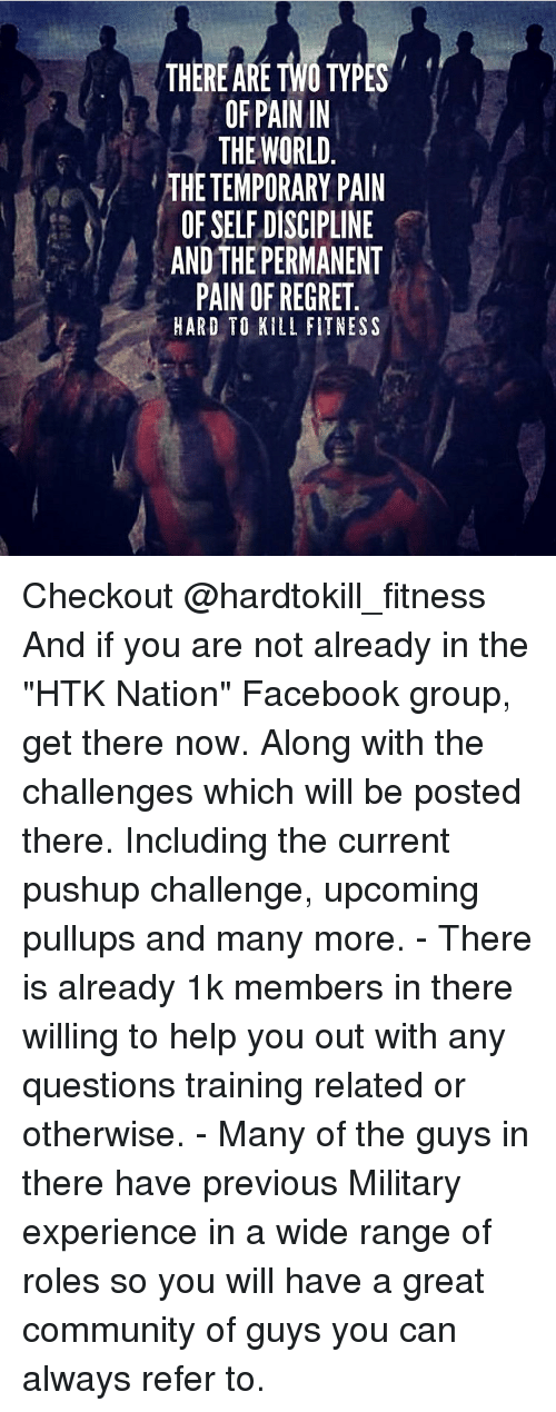 """Memes, 🤖, and Nationals: THERE ARE TWO TYPES  OF PAIN IN  THE WORLD  THETEMPORARY PAIN  OFSELFDISCIPLINE  AND THE PERMANENT  PAIN OF REGRET  HARD TO KILL FITNESS Checkout @hardtokill_fitness And if you are not already in the """"HTK Nation"""" Facebook group, get there now. Along with the challenges which will be posted there. Including the current pushup challenge, upcoming pullups and many more. - There is already 1k members in there willing to help you out with any questions training related or otherwise. - Many of the guys in there have previous Military experience in a wide range of roles so you will have a great community of guys you can always refer to."""