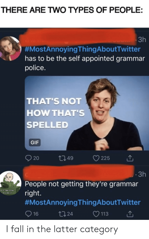 grammar police: THERE ARE TWO TYPES OF PEOPLE:  3h  #MostAnnoyingThingAboutTwitter  has to be the self appointed grammar  police.  THAT'S NOT  HOW THAT'S  SPELLED  GIF  21.49  20  225  3h  People not getting they're grammar  right  #MostAnnoyingThingAboutTwitter  113  2124  16 I fall in the latter category