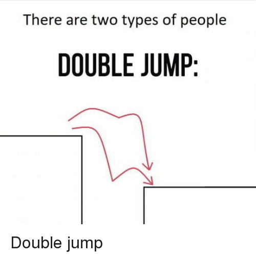 Two Types Of People: There are two types of people  DOUBLE JUMIP Double jump