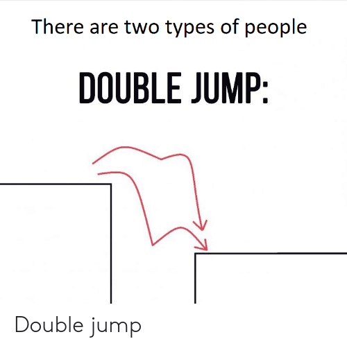 Two Types Of People: There are two types of people  DOUBLE JUMP Double jump