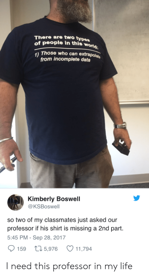 Part 5: There are two types  of people in this wo  Those who can extrapolats  from incomplete data  Kimberly Boswell  @KSBoswell  so two of my classmates just asked our  professor if his shirt is missing a 2nd part.  5:45 PM - Sep 28, 2017  159 t 5,976 11,794 I need this professor in my life