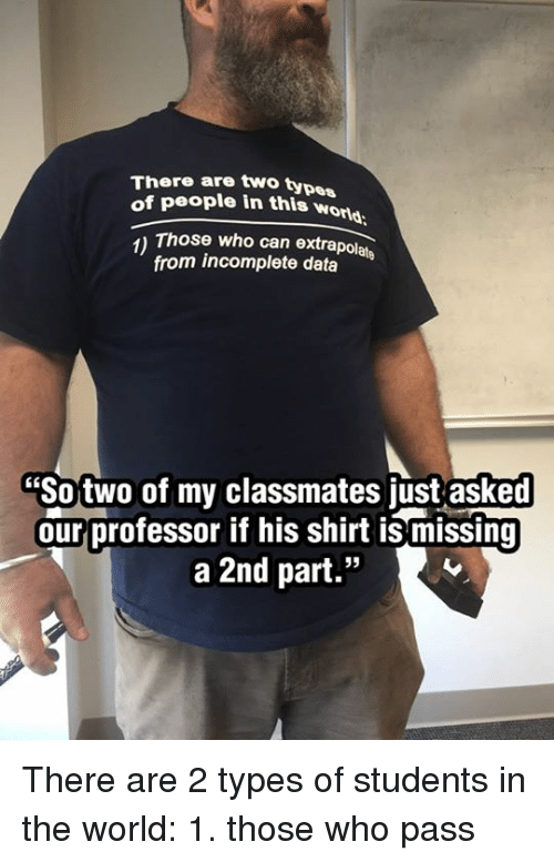 "Dank, World, and 🤖: There are two types  of people in this wond  1) Those who can extrapolate  from incomplete data  ""Sotwo of my classmates just asked  ourprofessor if his shirt is missing  a 2nd part.""  6E There are 2 types of students in the world: 1. those who pass"