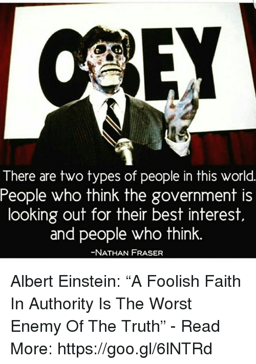 "Albert Einstein, Memes, and The Worst: There are two types of people in this world  People who think the government is  looking out for their best interest  and people who think.  NATHAN FRASER Albert Einstein: ""A Foolish Faith In Authority Is The Worst Enemy Of The Truth"" - Read More: https://goo.gl/6lNTRd"