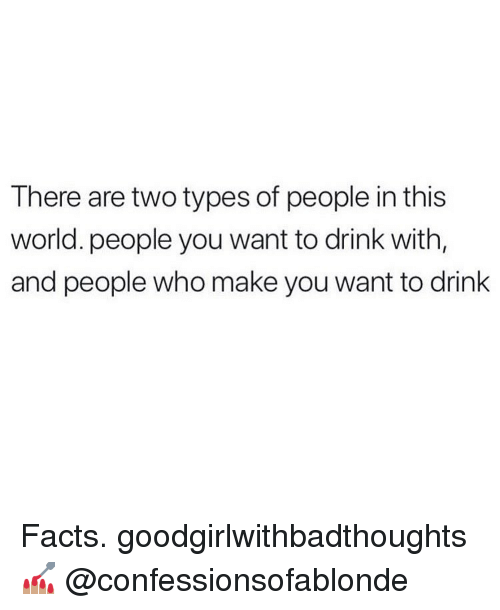 Two Types Of People: There are two types of people in this  world. people you want to drink with,  and people who make you want to drink Facts. goodgirlwithbadthoughts 💅🏽 @confessionsofablonde