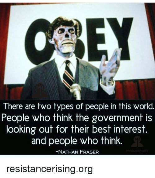 memes: There are two types of people in this world.  People who think the government is  looking out for their best interest,  and people who think  -NATHAN FRASER resistancerising.org