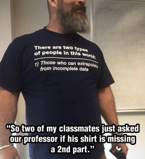 """Two Types Of People: There are two types  of people in this world  Those who can extrapolate  1)  from incomplete data  """"Sotwo of my classmates just asked  our professor if his shirt ismissing  a 2nd part."""""""