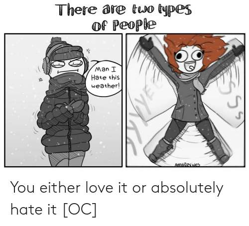 Two Types Of People: There are two types  of People  Man I  Hate this  weather!  UJ You either love it or absolutely hate it [OC]