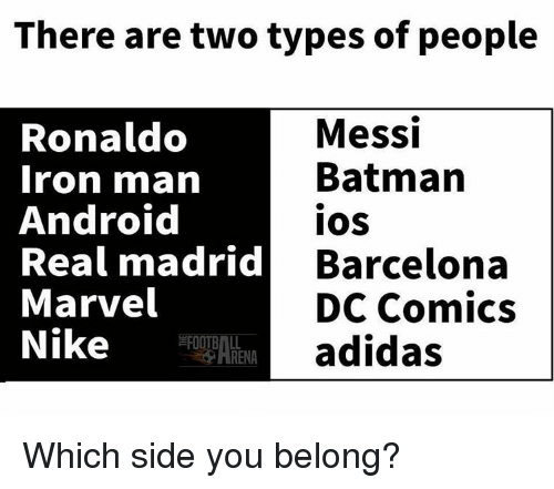 Adidas, Android, and Barcelona: There are two types of people  Messi  Ronaldo  Batman  Iron man  Android  IOS  Real madrid  Barcelona  Marvel  DC Comics  Nike  A adidas  RENA Which side you belong?