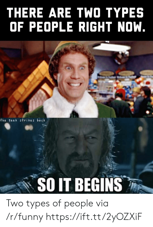 Two Types Of People: THERE ARE TWO TYPES  OF PEOPLE RIGHT NOW.  the geek strikes back  SO IT BEGINS Two types of people via /r/funny https://ift.tt/2yOZXiF