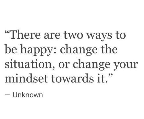 """Mindset: """"There are two ways to  be happy: change the  situation, or change your  mindset towards it.""""  Unknown"""