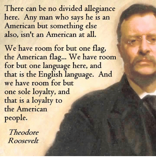 theodore roosevelt: There can be no divided allegiance  here. Any man who says he is an  American but something else  also, isn't an American at all  We have room for but one flag,  the American flag... We have room  for but one language here, and  that is the English language. And  we have room for but  one sole loyalty, and  that is a loyalty to  the American  people.  Theodore  Roosevelt
