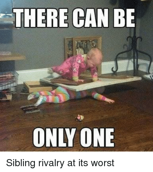 Sibling Rivalry: THERE CAN BE  ONLY ONE Sibling rivalry at its worst