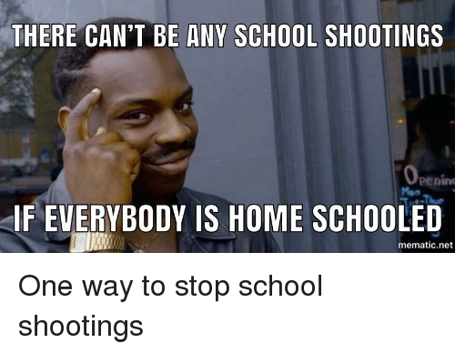 School, Home, and Advice Animals: THERE CAN'T BE ANY SCHOOL SHOOTINGS  penin  IF EVERYBODY IS HOME SCHOOLED  mematic.net