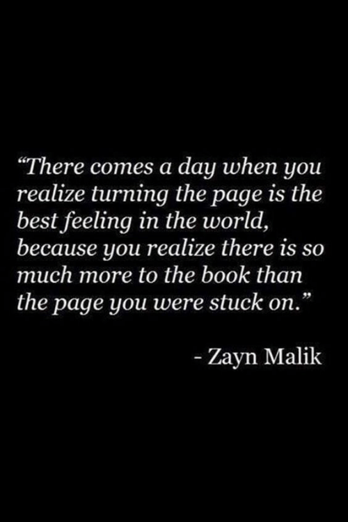 """Zayn Malik: """"There comes a day when you  realize turning the page is the  best feeling in the world,  because you realize there is so  much more to the book than  the page you were stuck on.  -Zayn Malik"""
