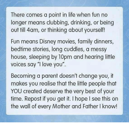 """Repost If: There comes a point in life when fun no  longer means clubbing, drinking, or being  out till 4am, or thinking about yourself!  Fun means Disney movies, family dinners  bedtime stories, long cuddles, a messy  house, sleeping by 10pm and hearing little  voices say """"I love you""""  Becoming a parent doesn't change you, it  makes you realise that the little people that  YOU created deserve the very best of your  time. Repost if you get it. hope see this on  the wall of every Mother and Father l know!"""