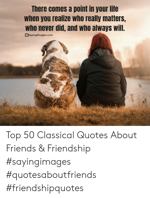 Quotes About: There comes a point in your life  when you realize who really matters,  who never did, and who always will.  SayingImages.com Top 50 Classical Quotes About Friends & Friendship #sayingimages #quotesaboutfriends #friendshipquotes