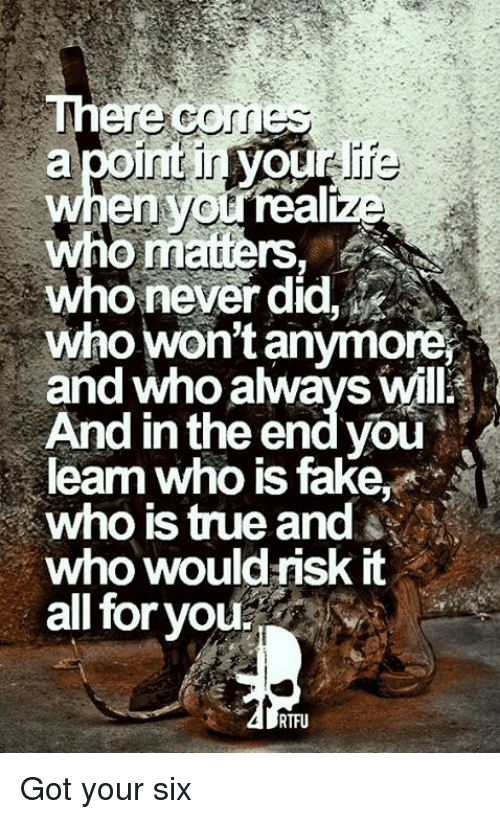 Got Your Six: There COMES  apoint  LA  who matters. A  who won't anymore  and who always will  And in the end you  learm who is fake  who would risk it  all for you.  RTFU Got your six