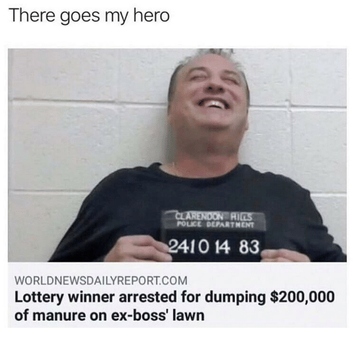 there goes my hero: There goes my hero  AI  POLICE DEPARTHENT  WORLDNEWSDAILYREPORT.COM  Lottery winner arrested for dumping $200,000  of manure on ex-boss' lawn