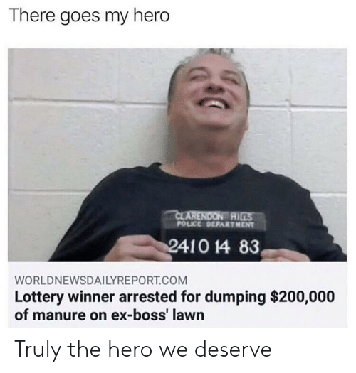 there goes my hero: There goes my hero  AI  POLICE DEPARTHENT  WORLDNEWSDAILYREPORT.COM  Lottery winner arrested for dumping $200,000  of manure on ex-boss' lawn Truly the hero we deserve