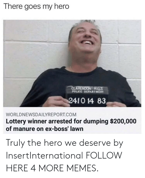there goes my hero: There goes my hero  AI  POLICE DEPARTHENT  WORLDNEWSDAILYREPORT.COM  Lottery winner arrested for dumping $200,000  of manure on ex-boss' lawn Truly the hero we deserve by InsertInternational FOLLOW HERE 4 MORE MEMES.