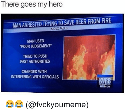 "Beer, Fire, and Memes: There goes my hero  MANARRESTED TRYING TO SAVE BEER FROM FIRE  SIOUX FALLS  MAN USED  ""POOR JUDGEMENT""  TRIED TO PUSH  PASTAUTHORITIES  CHARGED WITH  INTERFERING WITH OFFICIALS  KVRR  LOCAL NEWS  KVMR.COM 😂😂 (@fvckyoumeme)"
