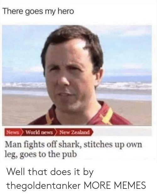 there goes my hero: There goes my hero  News World news> New Zealand  Man fights off shark, stitches up own  leg, goes to the pub Well that does it by thegoldentanker MORE MEMES
