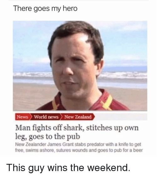 there goes my hero: There goes my hero  News  World news New Zealand  Man fights off shark, stitches up own  leg, goes to the pub  New Zealander James Grant stabs predator with a knife to get  free, swims ashore, sutures wounds and goes to pub for a beer This guy wins the weekend.