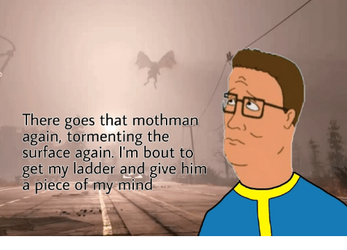 mothman: There goes that mothman  again, tormenting the  surface again. I'm bout to  get my ladder and give him  a piece of my mind