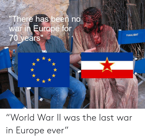 """Europe: """"There has been no  war in Europe for  70 years""""  PANALIGHT """"World War II was the last war in Europe ever"""""""