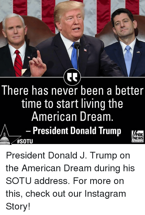 Donald Trump, Instagram, and Memes: There has never been a better  time to start living the  American Dream  - President Donald Trump  A  FOX  NEWS  President Donald J. Trump on the American Dream during his SOTU address. For more on this, check out our Instagram Story!