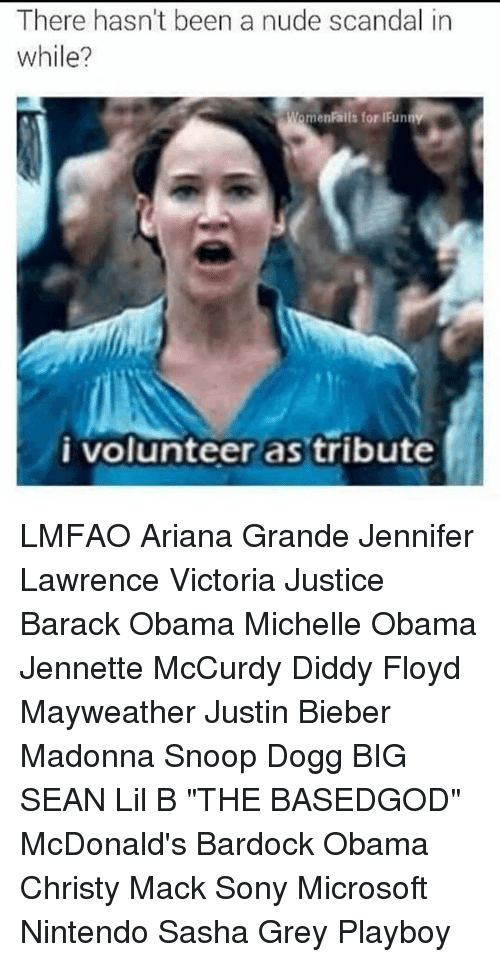 """i volunteer as tribute: There hasn't been a nude scandal in  while?  WomenRails for IFunn  i volunteer as tribute LMFAO  Ariana Grande Jennifer Lawrence Victoria Justice Barack Obama Michelle Obama Jennette McCurdy Diddy Floyd Mayweather Justin Bieber Madonna Snoop Dogg BIG SEAN Lil B """"THE BASEDGOD"""" McDonald's Bardock Obama Christy Mack Sony Microsoft Nintendo Sasha Grey Playboy"""