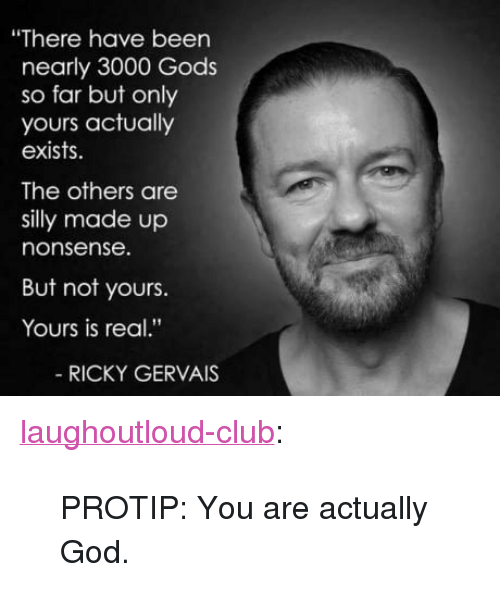 """protip: """"There have been  nearly 3000 Gods  so far but only  yours actually  exists.  The others are  silly made up  nonsense.  But not yours.  Yours is real.""""  RICKY GERVAIS <p><a href=""""http://laughoutloud-club.tumblr.com/post/163094828159/protip-you-are-actually-god"""" class=""""tumblr_blog"""">laughoutloud-club</a>:</p>  <blockquote><p>PROTIP: You are actually God.</p></blockquote>"""