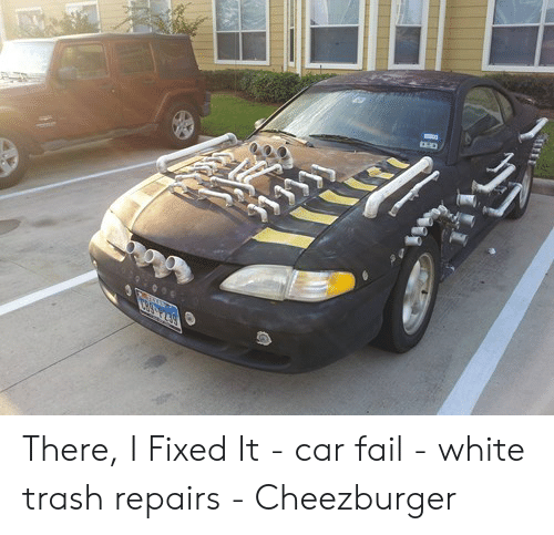 Car Repair Meme: There, I Fixed It - car fail - white trash repairs - Cheezburger