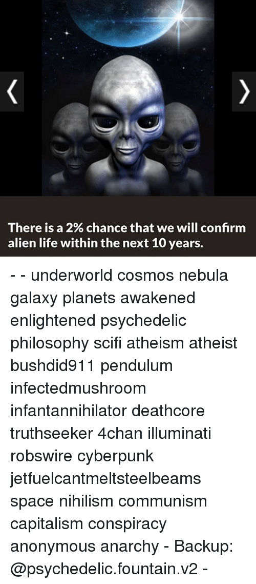 Memes, 🤖, and Spaces: There is a 2% chance that we will confirm  alien life within the next 10 years. - - underworld cosmos nebula galaxy planets awakened enlightened psychedelic philosophy scifi atheism atheist bushdid911 pendulum infectedmushroom infantannihilator deathcore truthseeker 4chan illuminati robswire cyberpunk jetfuelcantmeltsteelbeams space nihilism communism capitalism conspiracy anonymous anarchy - Backup: @psychedelic.fountain.v2 -