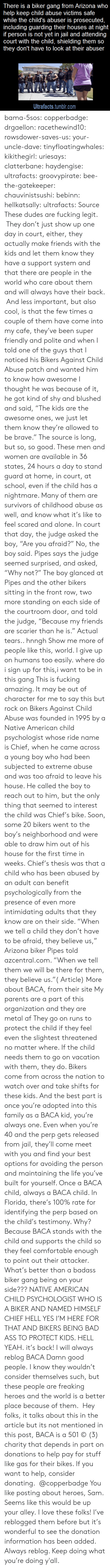 """Metal Af: There is a biker gang from Arizona who  help keep child abuse victims safe  while the child's abuser is prosecuted,  including guarding their houses at night  person is not yet in jail and attending  court with the child, shielding them so  they don't have to look at their abuser  Ultrafacts.tumblr.com bama-5sos: copperbadge:  drgaellon:  racethewind10:  rowsdower-saves-us:  your-uncle-dave:  tinyfloatingwhales:  kikithegirl:  uriesays:  clatterbane:  haydengise:  ultrafacts:  groovypirate:  bee-the-gatekeeper:  chauvinistsushi:  bebinn:  hellkatsally:  ultrafacts:  Source  These dudes are fucking legit. They don't just show up one day in court, either, they actually make friends with the kids and let them know they have a support system and that there are people in the world who care about them and will always have their back. And less important, but also cool, is that the few times a couple of them have come into my cafe, they've been super friendly and polite and when I told one of the guys that I noticed his Bikers Against Child Abuse patch and wanted him to know how awesome I thought he was because of it, he got kind of shy and blushed and said, """"The kids are the awesome ones, we just let them know they're allowed to be brave.""""  The source is long, but so, so good. These men and women are available in 36 states, 24 hours a day to stand guard at home, in court, at school, even if the child has a nightmare. Many of them are survivors of childhood abuse as well, and know what it's like to feel scared and alone.  In court that day, the judge asked the boy, """"Are you afraid?"""" No, the boy said. Pipes says the judge seemed surprised, and asked, """"Why not?"""" The boy glanced at Pipes and the other bikers sitting in the front row, two more standing on each side of the courtroom door, and told the judge, """"Because my friends are scarier than he is.""""   Actual tears.. hnngh  Show me more of people like this, world. I give up on humans too easily.  where do i sign up f"""