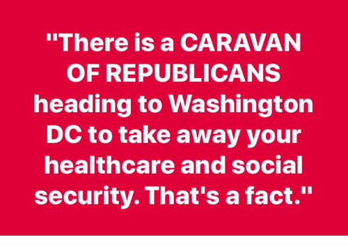 "caravan: ""There is a CARAVAN  OF REPUBLICANS  heading to Washington  DC to take away your  healthcare and social  security. That's a fact."""