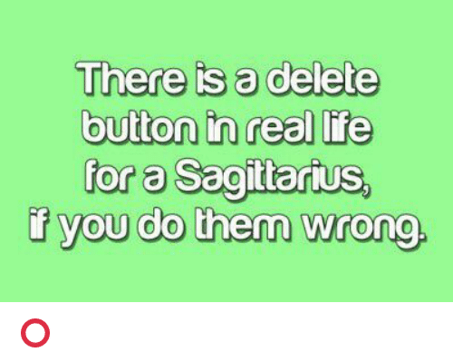 sagitarius: There is a delete  button in real life  for a Sagitarius,  f you do them wrong. ⭕