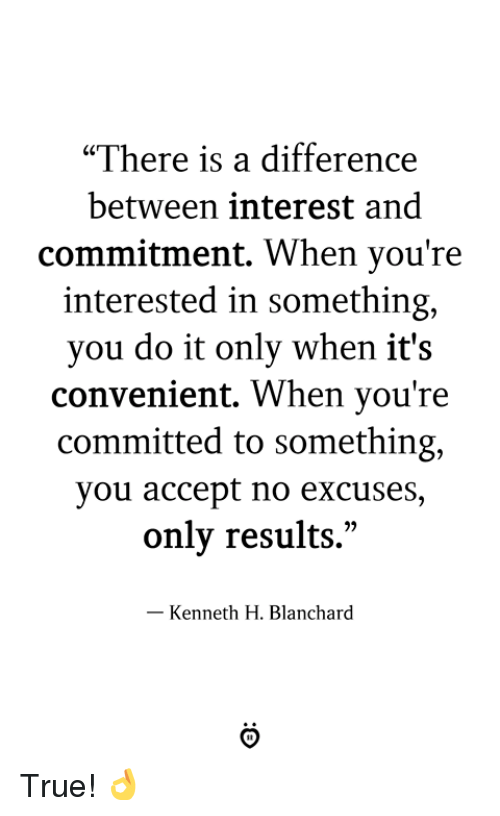 """True, Accept, and You: """"There is a difference  between interest and  commitment, When you're  interested in something,  you do it only when it's  convenient. When you're  committed to something,  you accept no excuses  only results.""""  - Kenneth H. Blanchard True! 👌"""