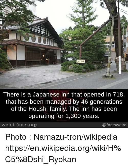 Facts, Family, and Memes: There is a Japanese inn that opened in 718,  that has been managed by 46 generations  of the Houshi family. The inn has been  operating for 1,300 years.  weird-facts.org  @facts weird Photo : Namazu-tron/wikipedia https://en.wikipedia.org/wiki/H%C5%8Dshi_Ryokan