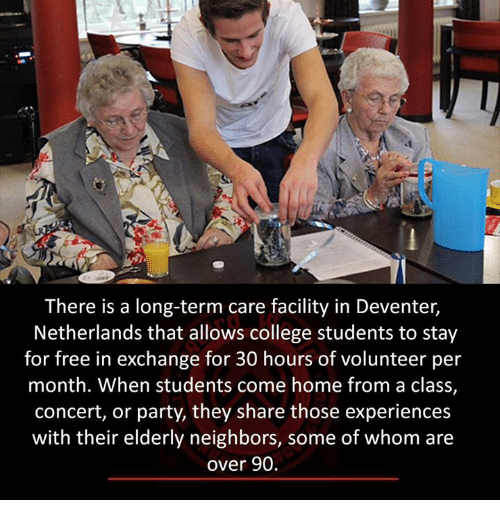 College, Memes, and Party: There is a long-term care facility in Deventer,  Netherlands that allows college students to stay  for free in exchange for 30 hours of volunteer per  month. When students come home from a class,  concert, or party, they share those experiences  with their elderly neighbors, some of whom are  over 90.
