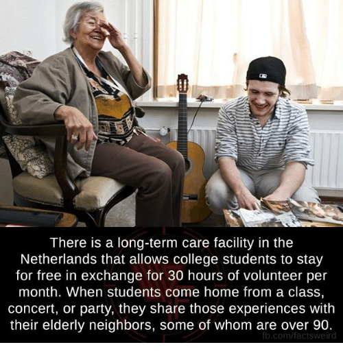 College, Memes, and Party: There is a long-term care facility in the  Netherlands that allows college students to stay  for free in exchange for 30 hours of volunteer per  month. When students come home from a class,  concert, or party, they share those experiences with  their elderly neighbors, some of whom are over 90.  fb.com/factsv weird