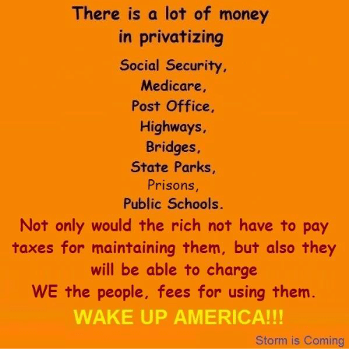 Medicare: There is a lot of money  in privatizing  Social Security  Medicare  Post Office,  Highways,  Bridges  State Parks,  Prisons  Public Schools.  Not only would the rich not have to pay  taxes for maintaining them, but also they  will be able to charge  WE the people, fees for using them  WAKE UP AMERICA!  Storm is Coming