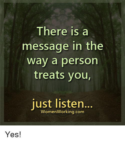 Memes, 🤖, and  Just Listen: There is a  message in the  Way a person  treats you,  just listen.  Women Working.com Yes!