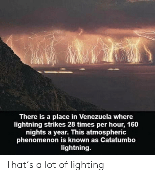 lighting: There is a place in Venezuela where  lightning strikes 28 times per hour, 160  nights a year. This atmospheric  phenomenon is known as Catatumbo  lightning. That's a lot of lighting