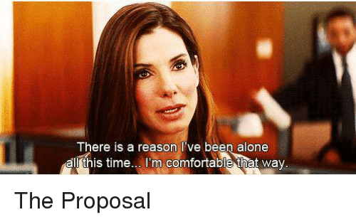 the proposal: There is a reason Ive been alone  all this time... I'm comfortable that way. The Proposal