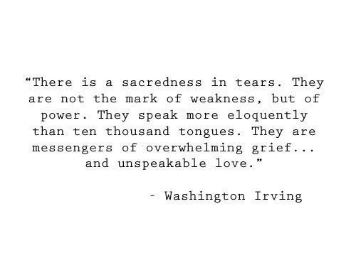 "Irving: ""There is a sacredness in tears. They  are not the mark of weakness, but of  eloquently  power. They speak  more  than ten thousand tongues. They  messengers of overwhelming grief.. .  and unspeakable love.  are  Washington Irving"