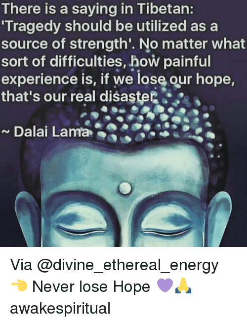 Ethered: There is a saying in Tibetan:  Tragedy should be utilized a  a  source of strength. No matter what  sort of difficulties, how painful  experience is, if we lose our hope,  that's our real disaster  Dalai Lama Via @divine_ethereal_energy 👈 Never lose Hope 💜🙏 awakespiritual