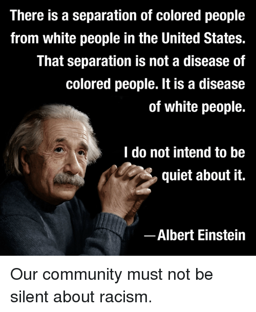Albert Einstein, Community, and Racism: There is a separation of colored people  from white people in the United States.  That separation is not a disease of  colored people. It is a disease  of white people.  I do not intend to be  quiet about it.  Albert Einstein Our community must not be silent about racism.