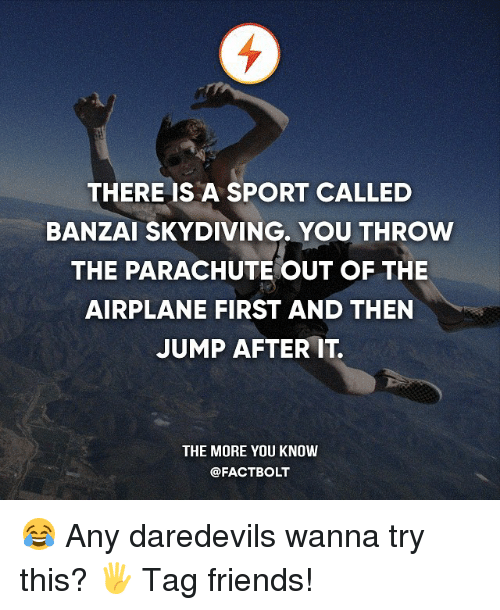 Friends, Memes, and The More You Know: THERE IS A SPORT CALLED  BANZAI SKYDIVING. YOU THROw  THE PARACHUTE OUT OF THE  AIRPLANE FIRST AND THEN  JUMP AFTER IT.  THE MORE YOU KNOW  @FACT BOLT 😂 Any daredevils wanna try this? 🖐 Tag friends!